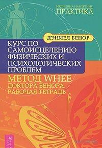 Курс по самоисцелению физических и психологических проблем: метод WHEE доктора Бенора. Рабочая тетрадь. Дэниел Бенор