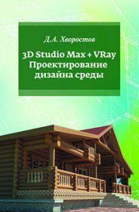 3D Studio Max + VRay. Проектирование дизайна среды