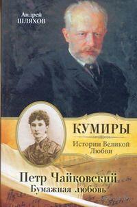 Петр Чайковский. Бумажная любовь. Андрей Шляхов