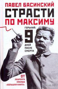 Страсти по Максиму. Горький. 9 дней после смерти. Павел Басинский