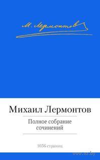 Михаил Лермонтов. Полное собрание сочинений