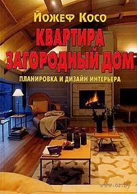 Квартира. Загородный дом. Планировка и дизайн интерьера. Йожеф Косо
