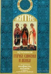 Житие мучеников Гурия, Самона и Авива с приложением акафиста, молитв и других необходимых сведений