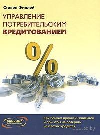 Управление потребительским кредитованием. Как банкам привлечь клиентов и при этом не потерять на плохих кредитах. Стивен Финлей
