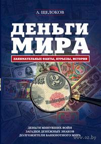Деньги мира. Занимательные факты, курьезы, истории. Александр Щелоков