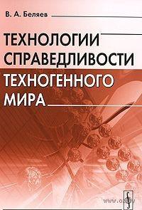 Технологии справедливости техногенного мира. Вадим  Беляев