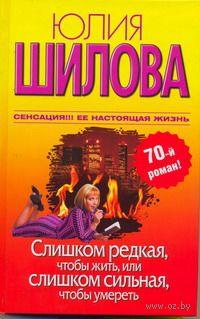 Слишком редкая, чтобы жить, или Слишком сильная, чтобы умереть. Юлия Шилова