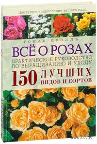 Все о розах. Практическое руководство по выращиванию и уходу. 150 лучших видов и сортов