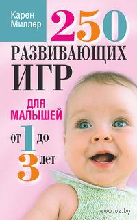 250 развивающих игр для малышей от 1 до 3 лет. Карен Миллер