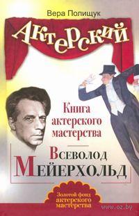 Книга актерского мастерства. Всеволод Мейерхольд. Вера Полищук