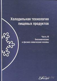 Холодильная технология пищевых продуктов (В трех частях. Часть 3) Биохимические и физико-химические основы