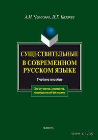 Существительные в современном русском языке. Антонина Чепасова, Ирина Казачук