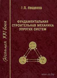Фундаментальная строительная механика упругих систем. Александр  Лещенко