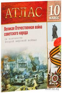 Великая Отечественная война советского народа. 10 класс. Атлас