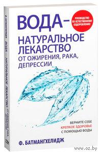Вода - натуральное лекарство от ожирения, рака, депрессии. Фирейдон Батмангхелидж