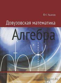 Довузовская математика. Алгебра. Учебное пособие