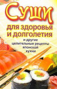 Суши для здоровья и долголетия и другие целительные рецепты японской кухни. Катерина Сычева