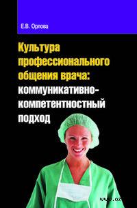 Культура профессионального общения врача. Коммуникативно-компетентностный подход. Елена Орлова