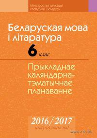 Беларуская мова і літаратура. 6 клас. Прыкладнае каляндарна-тэматычнае планаванне. 2016/2017 навучальны год