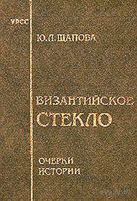 Византийское стекло. Очерки истории. Юлия Щапова