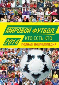 Мировой футбол: кто есть кто 2014. Полная энциклопедия