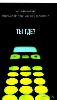 Ты где? Онтология мобильного телефона. Маурицио Феррарис