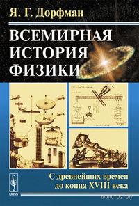 Всемирная история физики. Книга 1: С древнейших времен до конца XVIII века (в 2 книгах). Яков  Дорфман