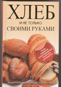 Хлеб и не только своими руками. Д. Дарина