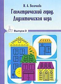 Геометрический город. Дидактическая игра. Выпуск 3. И. Волочаева