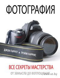 Фотография. Все секреты мастерства от замысла до воплощения