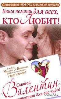 Книга для тех, кто любит! Святой Валентин сотворит для вас чудо!. Ганна Шпак
