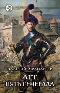 Арт. Путь генерала (книга первая). Валерий Афанасьев
