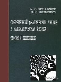 Современный р-адический анализ и математическая физика: Теория и приложения. А. Хренников, В. Шелкович