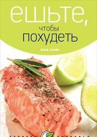 Ешьте, чтобы похудеть. Анна Селби