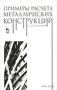 Примеры расчета металлических конструкций. Александр Мандриков