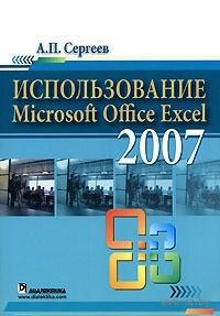 Использование Microsoft Office Excel 2007. А. Сергеев