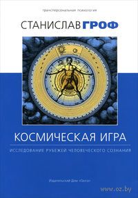 Космическая игра. Исследование рубежей человеческого сознания. Станислав Гроф
