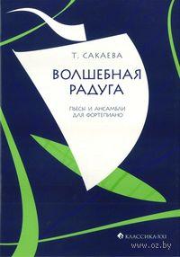 Волшебная радуга. Пьесы и ансамбли для фортепиано. Т. Сакаева