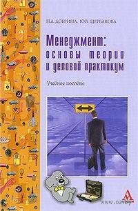 Менеджмент. Основы теории и деловой практикум. Н. Добрина, Ю. Щербакова