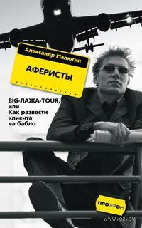 Аферисты. Big-Лажа-Tour, или Как развести клиента на бабло (м). Александр Малюгин