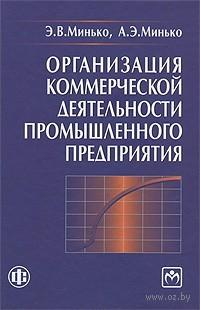 Организация коммерческой деятельности промышленного предприятия. Эдуард Минько, А. Минько