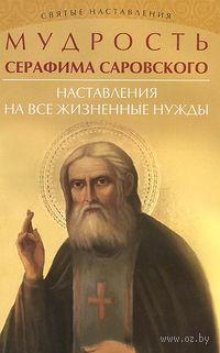 Мудрость Серафима Саровского. Наставления на все жизненные нужды