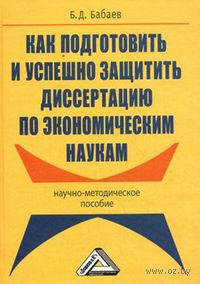Как подготовить и успешно защитить диссертацию по экономическим наукам. Бронислав Бабаев