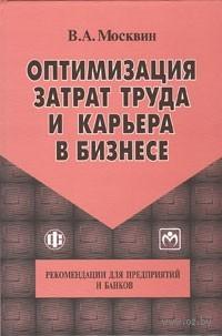 Оптимизация затрат труда и карьера в бизнесе. Рекомендации для предприятий и банков. В. Москвин