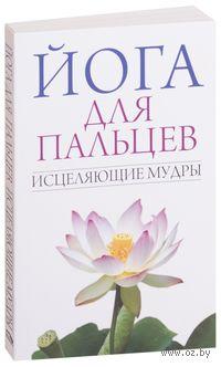 Йога для пальцев. Исцеляющие мудры