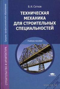 Техническая механика для строительных специальностей. В. Сетков