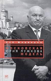 Московская модель Юрия Лужкова. Рой Медведев