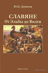 Славяне. От Эльбы до Волги. Ю. Денисов