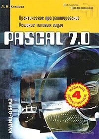 Pascal 7.0. Практическое программирование. Решение типовых задач. Л. Климова