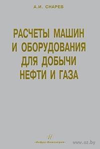 Расчеты машин и оборудования для добычи нефти и газа. Анатолий Снарев